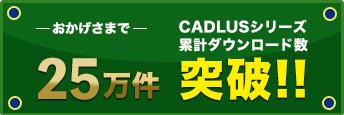 おかげさまでCADLUSシリーズ累計ダウンロード数25万件突破!!